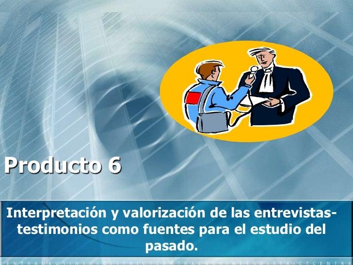 Producto 6 <br />Interpretación y valorización de las entrevistas-testimonios como fuentes para el estudio del pasado.  <b...