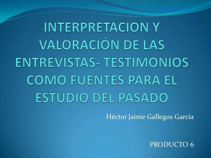 INTERPRETACION Y VALORACIÓN DE LAS ENTREVISTAS- TESTIMONIOS COMO FUENTES PARA EL ESTUDIO DEL PASADO<br />Héctor Jaime Gall...