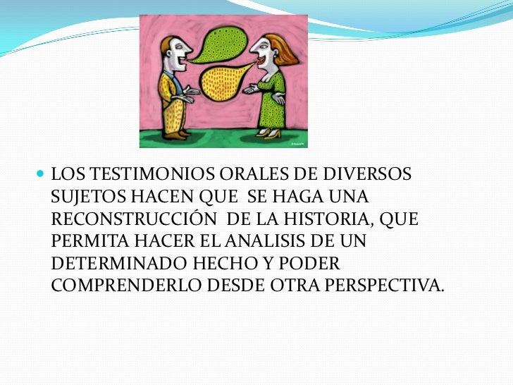 LOS TESTIMONIOS ORALES DE DIVERSOS SUJETOS HACEN QUE  SE HAGA UNA RECONSTRUCCIÓN  DE LA HISTORIA, QUE PERMITA HACER EL ANA...