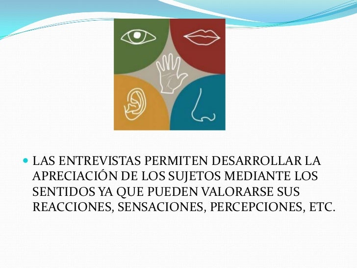 LAS ENTREVISTAS PERMITEN DESARROLLAR LA APRECIACIÓN DE LOS SUJETOS MEDIANTE LOS SENTIDOS YA QUE PUEDEN VALORARSE SUS REACC...