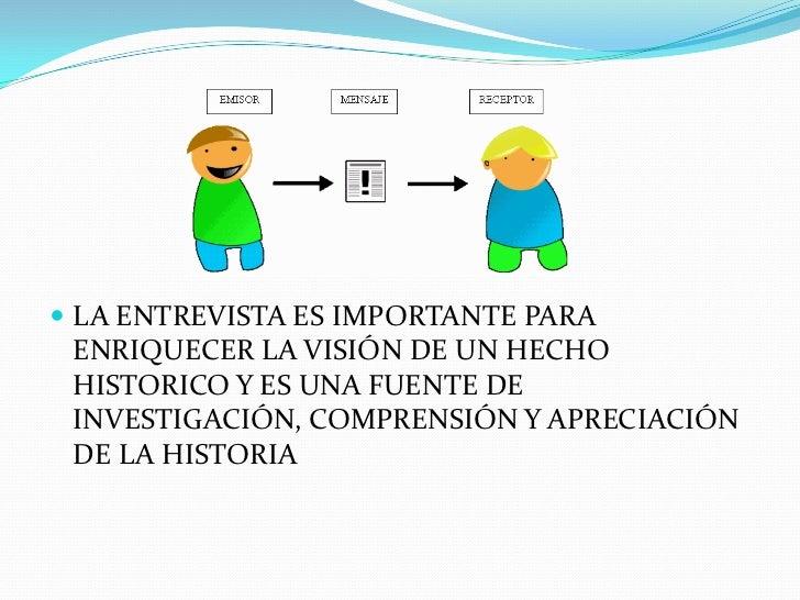 LA ENTREVISTA ES IMPORTANTE PARA ENRIQUECER LA VISIÓN DE UN HECHO HISTORICO Y ES UNA FUENTE DE INVESTIGACIÓN, COMPRENSIÓN ...