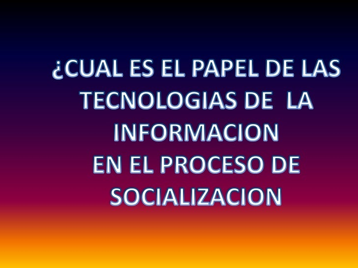 ¿CUAL ES EL PAPEL DE LAS<br />TECNOLOGIAS DE  LA INFORMACION<br />EN EL PROCESO DE<br />SOCIALIZACION<br />