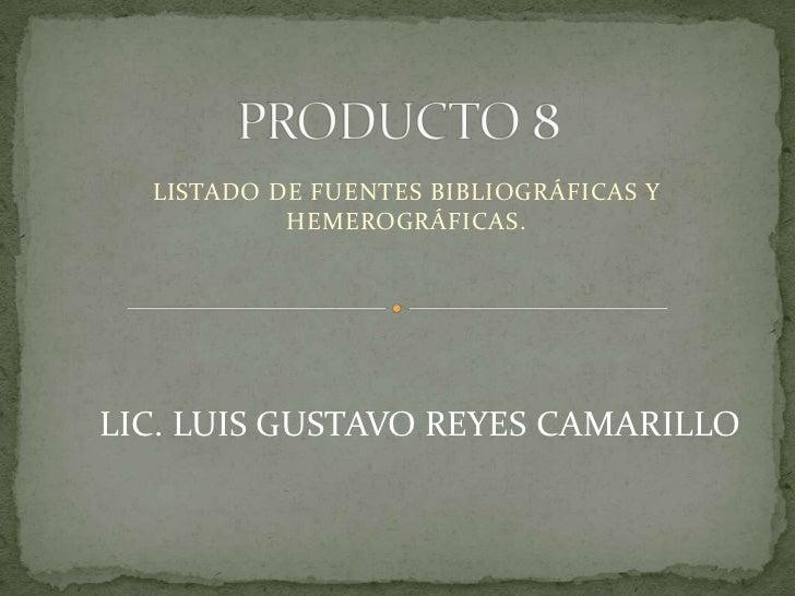 PRODUCTO 8<br />LISTADO DE FUENTES BIBLIOGRÁFICAS Y HEMEROGRÁFICAS.<br />LIC. LUIS GUSTAVO REYES CAMARILLO<br />