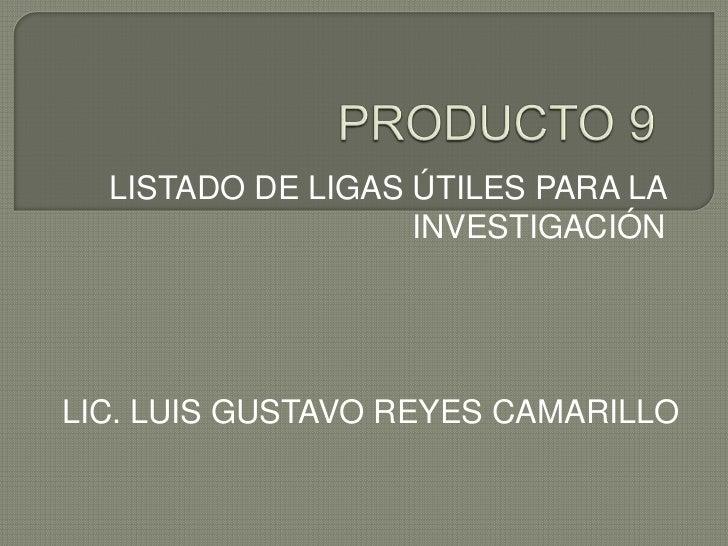 PRODUCTO 9<br />LISTADO DE LIGAS ÚTILES PARA LA INVESTIGACIÓN<br />LIC. LUIS GUSTAVO REYES CAMARILLO<br />