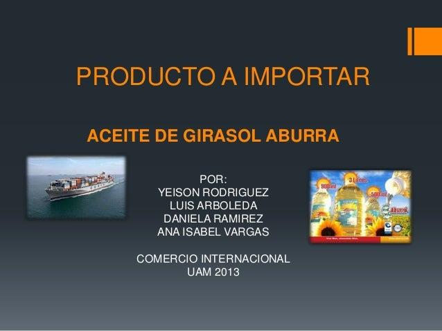 PRODUCTO A IMPORTAR ACEITE DE GIRASOL ABURRA POR: YEISON RODRIGUEZ LUIS ARBOLEDA DANIELA RAMIREZ ANA ISABEL VARGAS COMERCI...
