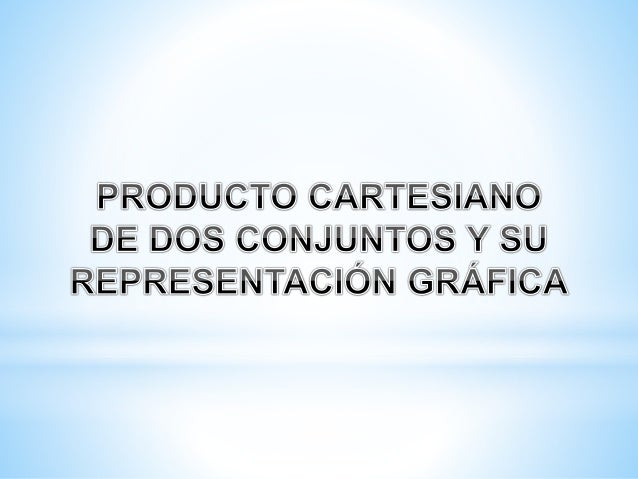 PRODUCTO CARTESIANO DE DOS CONJUNTOS Y SU REPRESENTACIÓN GRÁFICA Conjunto Producto: Relación que se establece entre los el...