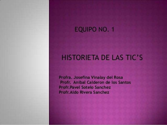 EQUIPO NO. 1 HISTORIETA DE LAS TIC'S Profra. Josefina Vinalay del Rosa Profr. Anibal Calderon de los Santos Profr.Pavel So...