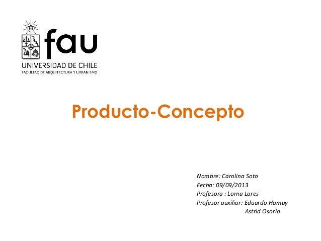 Producto-Concepto Nombre: Carolina Soto Fecha: 09/09/2013 Profesora : Lorna Lares Profesor auxiliar: Eduardo Hamuy Astrid ...
