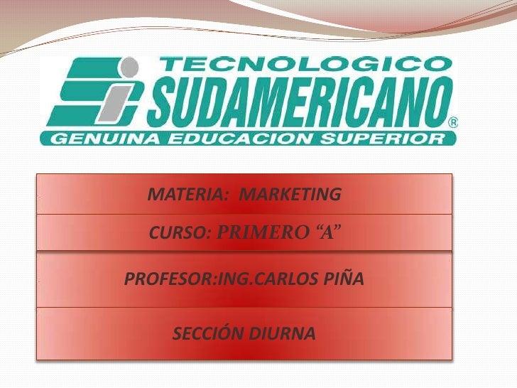 """MATERIA:MARKETING<br />CURSO: PRIMERO """"A""""<br />PROFESOR:ING.CARLOS PIÑA<br />SECCIÓN DIURNA<br />"""