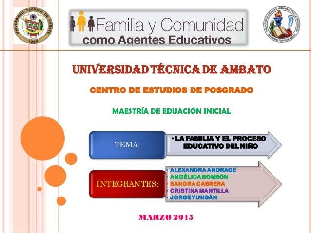 UNIVERSIDAD TÉCNICA DE AMBATO CENTRO DE ESTUDIOS DE POSGRADO MAESTRÍA DE EDUACIÓN INICIAL •LA FAMILIA Y EL PROCESO EDUCATI...
