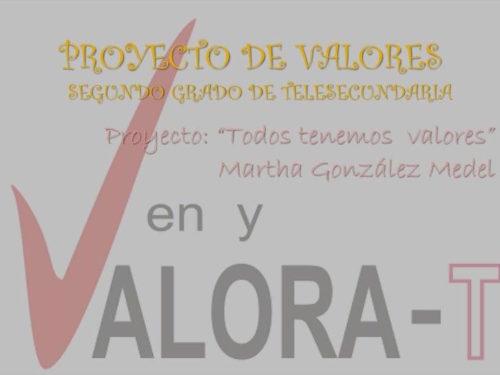 """PROYECTO DE VALORESSEGUNDO GRADO DE TELESECUNDARIA   Proyecto: """"Todos tenemos valores""""             Martha González Medel"""