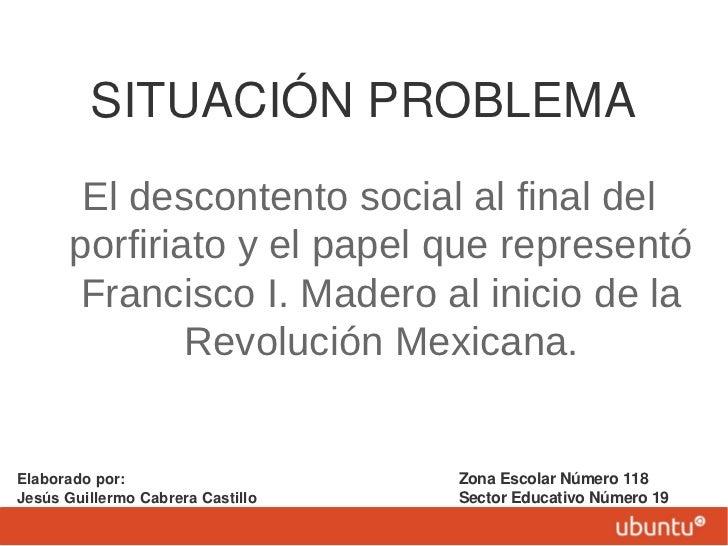 SITUACIÓN PROBLEMA        El descontento social al final del       porfiriato y el papel que representó       Francisco I....