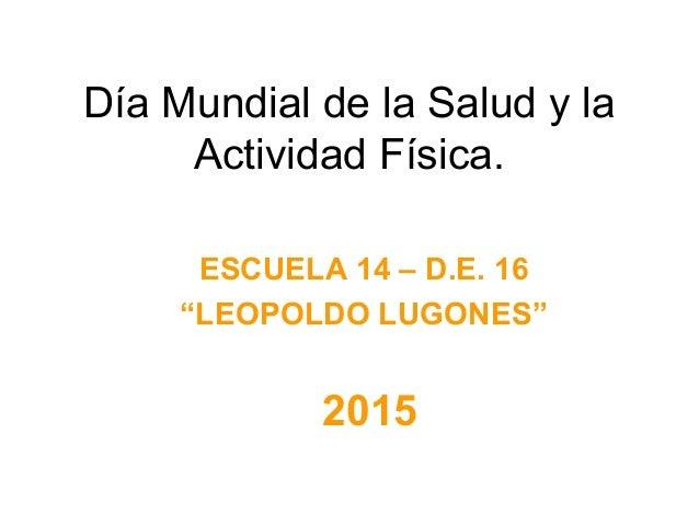 """Día Mundial de la Salud y la Actividad Física. 2015 ESCUELA 14 – D.E. 16 """"LEOPOLDO LUGONES"""""""