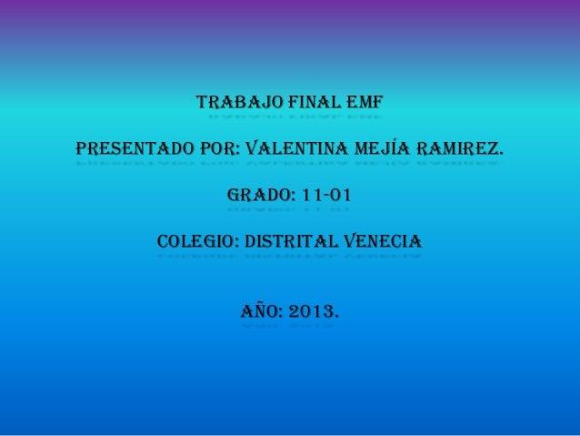 tRABAJO final emf  PRESENTADO POR: VALENTINA MEJÍA RAMIREZ. GRADO: 11-01  COLEGIO: distrital venecia año: 2013.