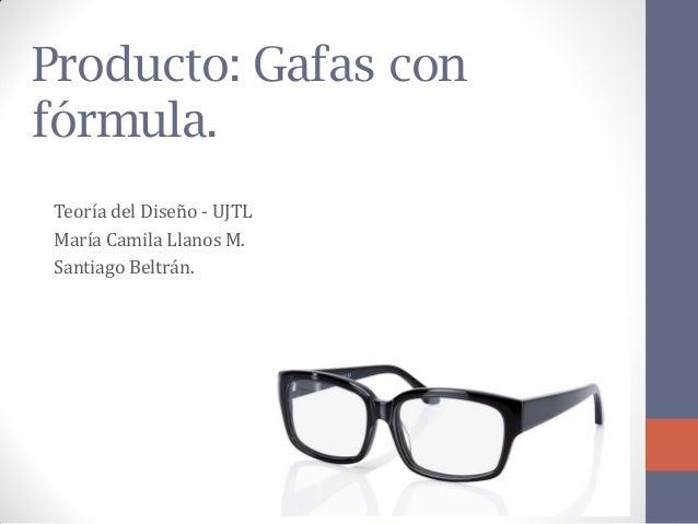 Producto: Gafas con fórmula.  Teoría del Diseño - UJTL  María Camila Llanos M.  Santiago Beltrán.