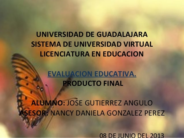 UNIVERSIDAD DE GUADALAJARASISTEMA DE UNIVERSIDAD VIRTUALLICENCIATURA EN EDUCACIONEVALUACION EDUCATIVA. PRODUCTO FINALALUMN...
