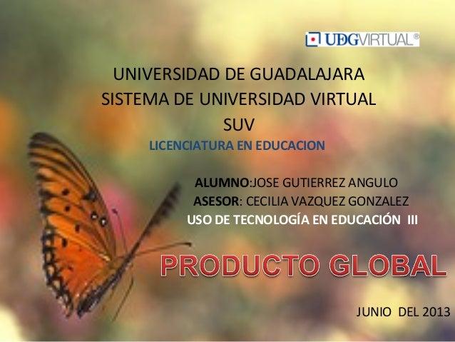 UNIVERSIDAD DE GUADALAJARASISTEMA DE UNIVERSIDAD VIRTUALSUVLICENCIATURA EN EDUCACIONALUMNO:JOSE GUTIERREZ ANGULOASESOR: CE...