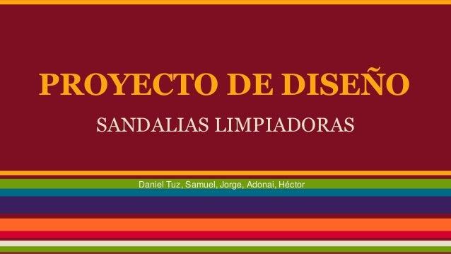 PROYECTO DE DISEÑO SANDALIAS LIMPIADORAS Daniel Tuz, Samuel, Jorge, Adonai, Héctor
