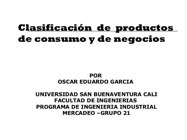 Clasificación de productos de consumo y de negocios POR OSCAR EDUARDO GARCIA UNIVERSIDAD SAN BUENAVENTURA CALI FACULTAD DE...