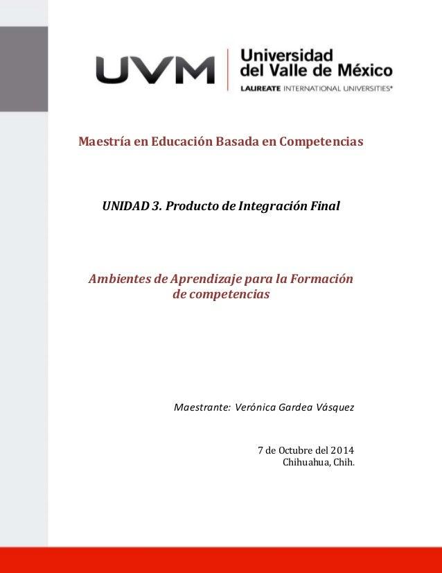 1  Maestría en Educación Basada en Competencias  UNIDAD 3. Producto de Integración Final  Ambientes de Aprendizaje para la...