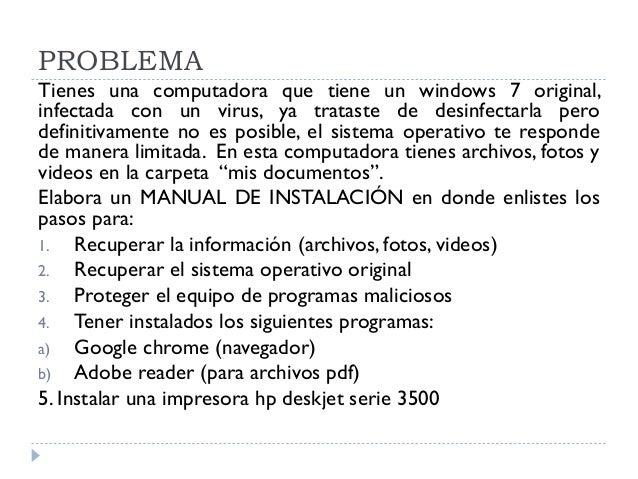 PROBLEMA Tienes una computadora que tiene un windows 7 original, infectada con un virus, ya trataste de desinfectarla pero...