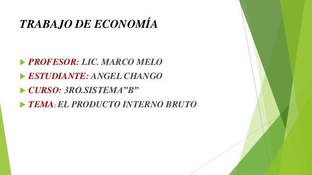 """TRABAJO DE ECONOMÍA  PROFESOR: LIC. MARCO MELO  ESTUDIANTE: ANGEL CHANGO  CURSO: 3RO.SISTEMA""""B""""  TEMA: EL PRODUCTO INT..."""