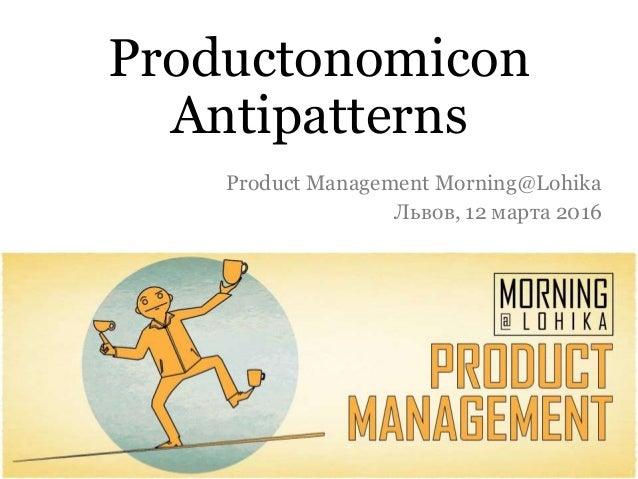 Productonomicon Antipatterns Product Management Morning@Lohika Львов, 12 марта 2016