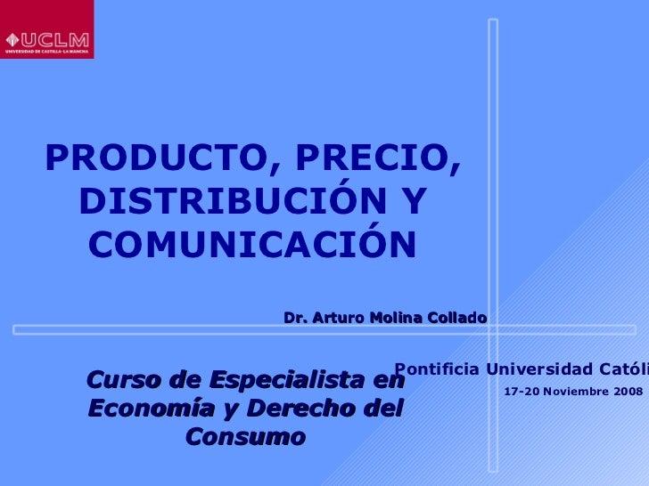 PRODUCTO, PRECIO, DISTRIBUCIÓN Y COMUNICACIÓN Curso de Especialista en Economía y Derecho del Consumo Dr. Arturo Molina Co...
