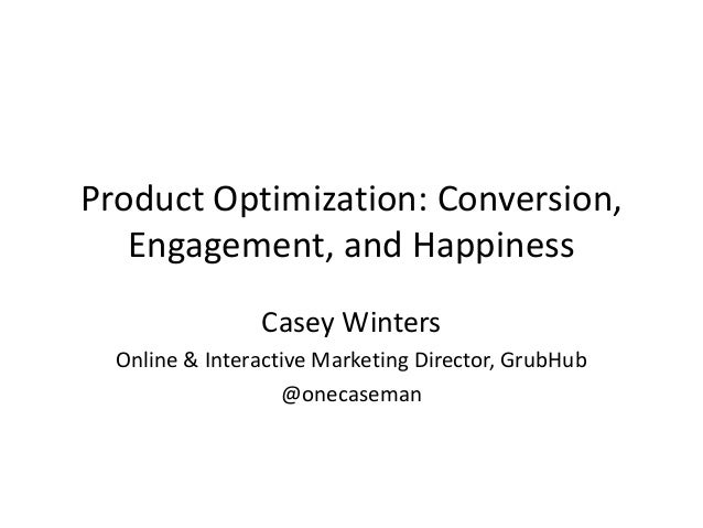 Product Optimization: Conversion, Engagement, and Happiness Casey Winters Online & Interactive Marketing Director, GrubHub...