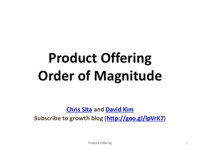 Product Offering Order of Magnitude Chris Sita and David Kim Subscribe to growth blog (http://goo.gl/lpVrK7) Product Offer...