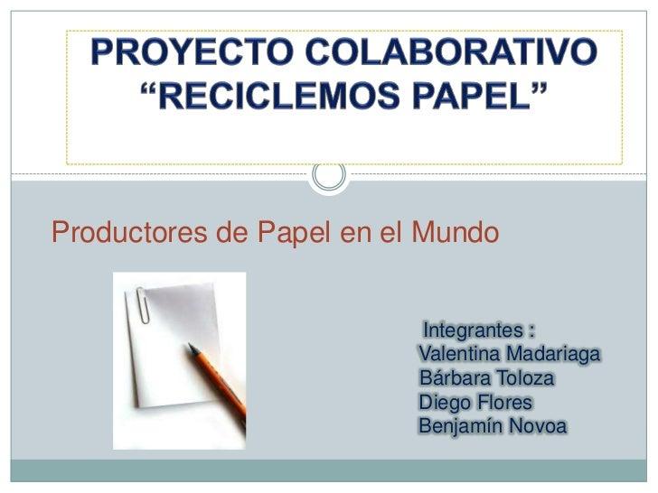 """PROYECTO COLABORATIVO """"RECICLEMOS PAPEL""""<br /> Productores de Papel en el Mundo <br />                              Integr..."""