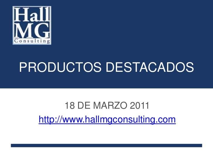 PRODUCTOS DESTACADOS<br />18 DE MARZO 2011<br />http://www.hallmgconsulting.com<br />