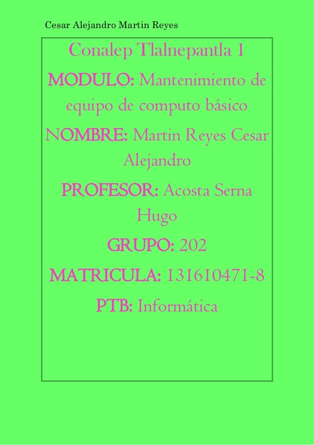 Cesar Alejandro Martin Reyes Conalep Tlalnepantla 1 MODULO: Mantenimiento de equipo de computo básico NOMBRE: Martin Reyes...