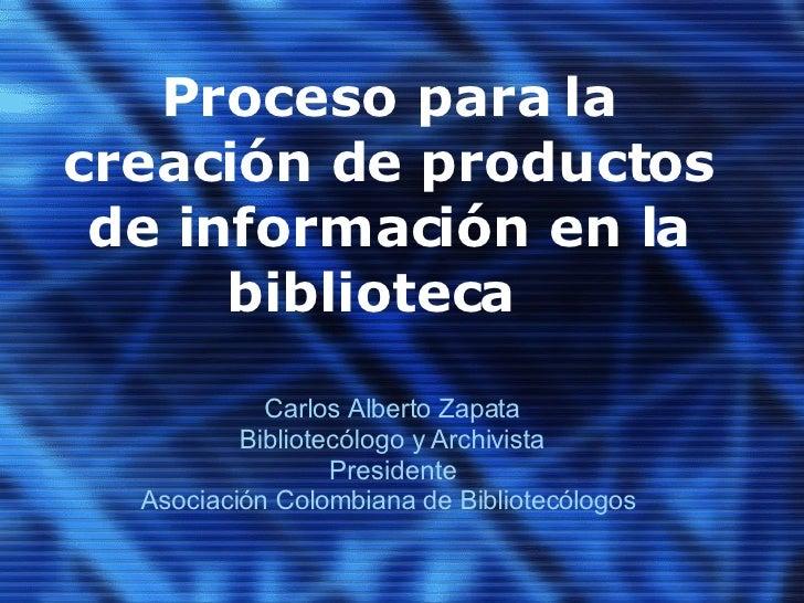 Proceso para la creación de productos de información en la biblioteca  Carlos Alberto Zapata Bibliotecólogo y Archivista P...