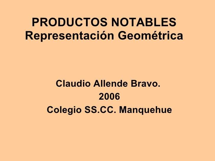 PRODUCTOS NOTABLES Representación Geométrica <ul><li>Claudio Allende Bravo.  </li></ul><ul><li>2006 </li></ul><ul><li>Cole...