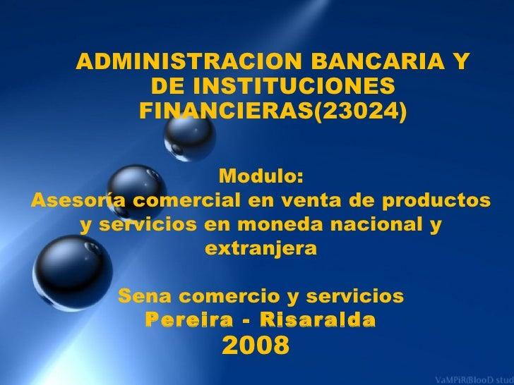 ADMINISTRACION BANCARIA Y DE INSTITUCIONES FINANCIERAS(23024) Modulo: Asesoría comercial en venta de productos y servicios...