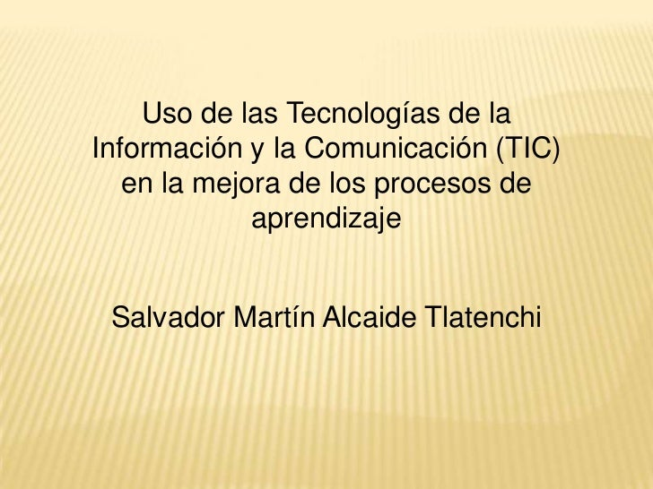 Uso de las Tecnologías de la Información y la Comunicación (TIC) en la mejora de los procesos de aprendizaje<br />Salvador...