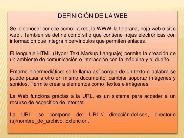 DEFINICIÓN DE LA WEB<br />Se le conocer conoce como: la red, la WWW, la telaraña, hoja web o sitio web . También se define...