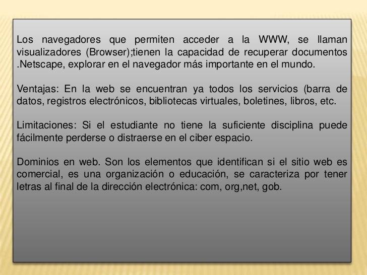 Los navegadores que permiten acceder a la WWW, se llaman visualizadores (Browser);tienen la capacidad de recuperar documen...