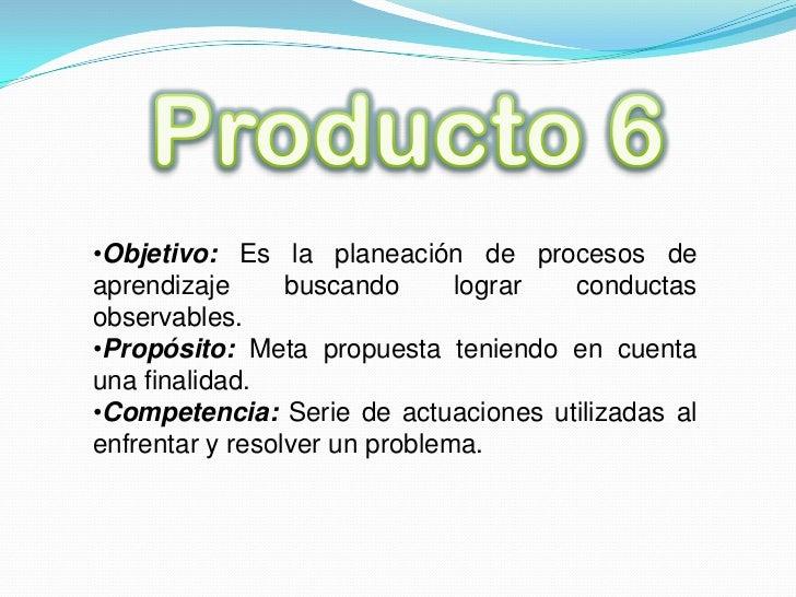 Producto 6<br /><ul><li>Objetivo: Es la planeación de procesos de aprendizaje buscando lograr conductas observables.