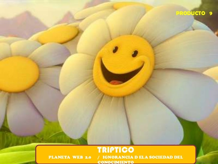 PRODUCTO   9<br />TRIPTICO<br />PLANETA  WEB  2.0      /   IGNORANCIA D ELA SOCIEDAD DEL CONOCIMIENTO<br />