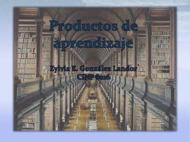 Productos de aprendizaje<br />Zylvia E. González Landor<br />CINF 6016<br />