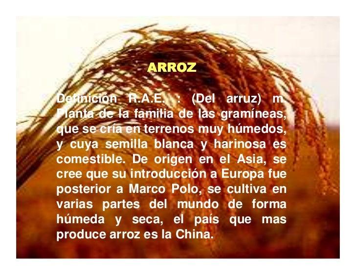 ARROZ  Definición R.A.E. : (Del arruz) m. Planta de la familia de las gramíneas, que se cría en terrenos muy húmedos, y cu...