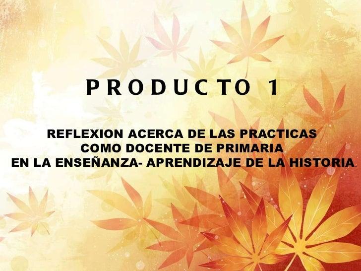 PRODUCTO 1 REFLEXION ACERCA DE LAS PRACTICAS  COMO DOCENTE DE PRIMARIA  EN LA ENSEÑANZA- APRENDIZAJE DE LA HISTORIA .