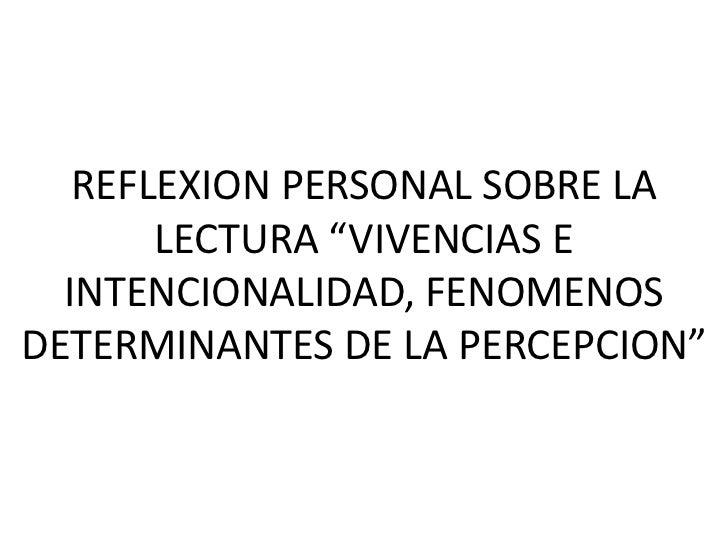 """REFLEXION PERSONAL SOBRE LA LECTURA """"VIVENCIAS E INTENCIONALIDAD, FENOMENOS DETERMINANTES DE LA PERCEPCION""""<br />"""