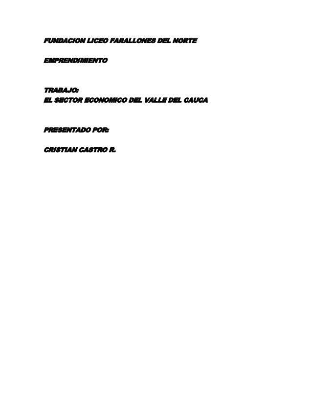 FUNDACION LICEO FARALLONES DEL NORTE EMPRENDIMIENTO  TRABAJO: EL SECTOR ECONOMICO DEL VALLE DEL CAUCA  PRESENTADO POR: CRI...