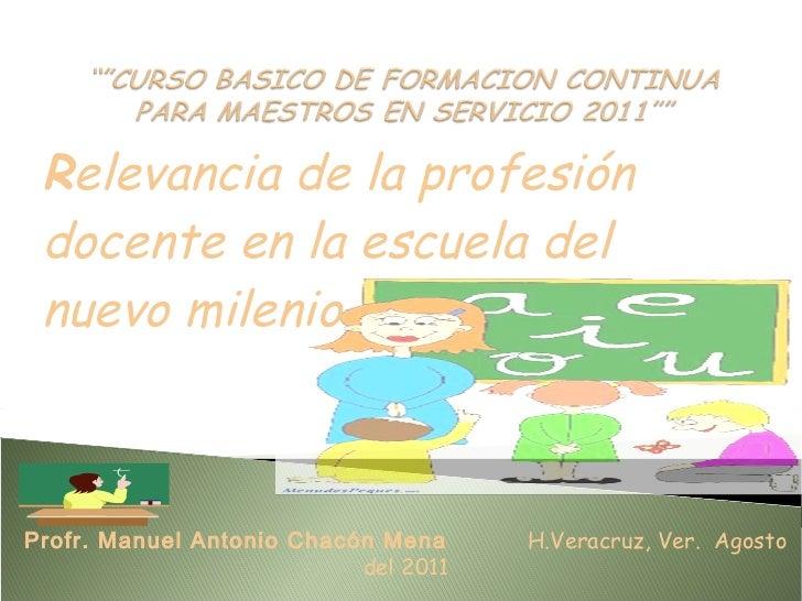 R elevancia de la profesión docente en la escuela del nuevo milenio Profr. Manuel Antonio Chacón Mena  H.Veracruz, Ver.  A...