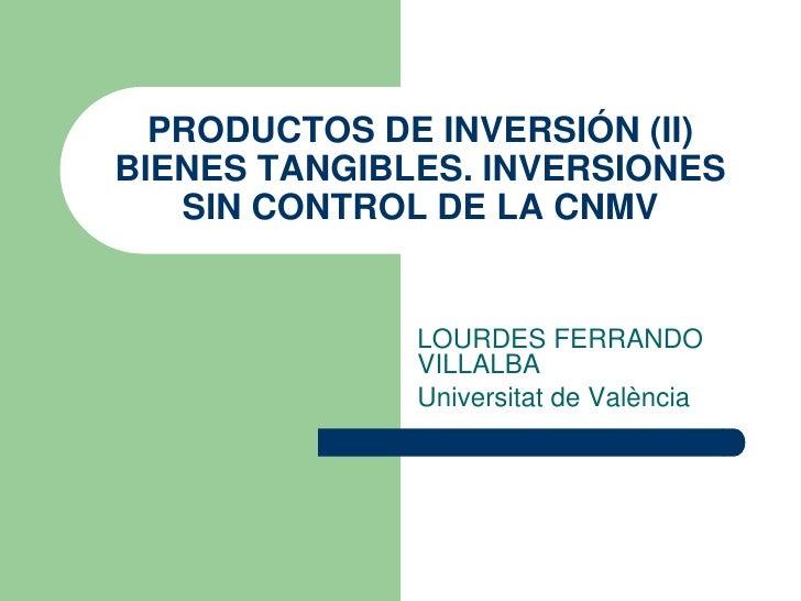 PRODUCTOS DE INVERSIÓN (II) BIENES TANGIBLES. INVERSIONES    SIN CONTROL DE LA CNMV                 LOURDES FERRANDO      ...