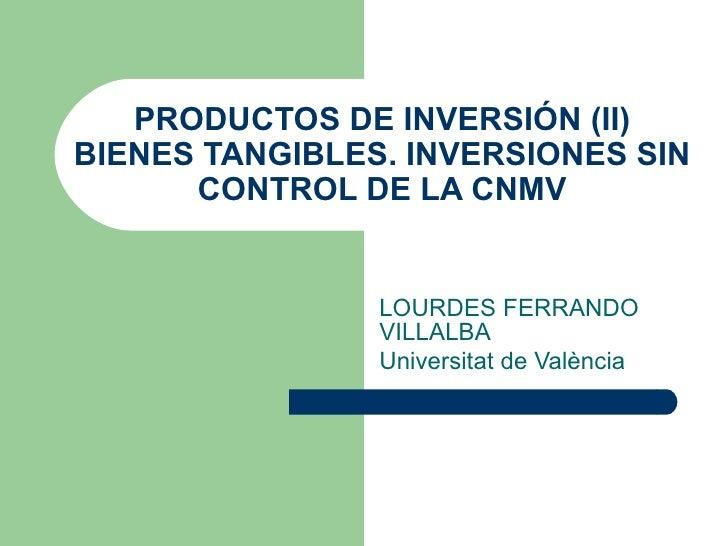 PRODUCTOS DE INVERSIÓN (II) BIENES TANGIBLES. INVERSIONES SIN CONTROL DE LA CNMV LOURDES FERRANDO VILLALBA Universitat de ...