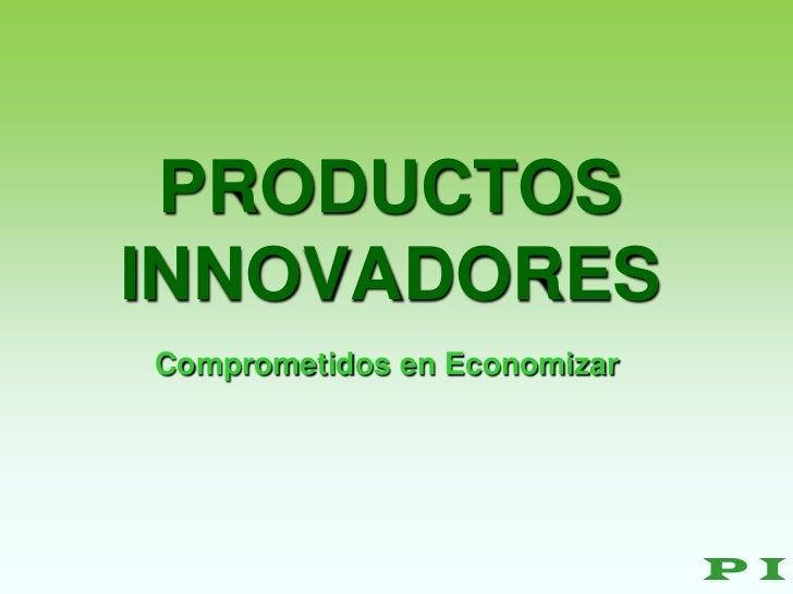 PRODUCTOSINNOVADORESComprometidos en Economizar                              PI